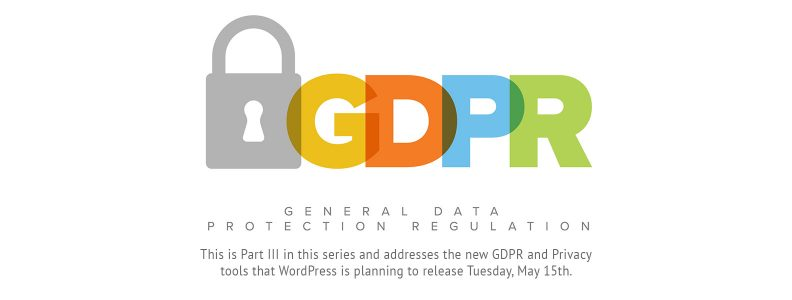 This is Part III in this series and addresses the new GDPR and Privacy tools that WordPress is planning to release Tuesday, May 15th.